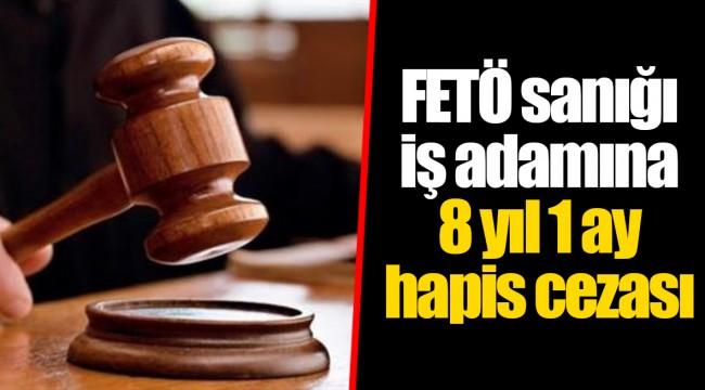 FETÖ sanığı iş adamına 8 yıl 1 ay hapis cezası