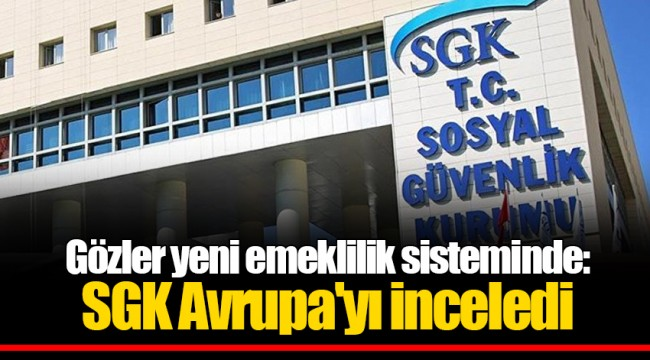 Gözler yeni emeklilik sisteminde: SGK Avrupa'yı inceledi