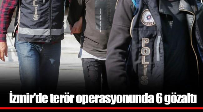 İzmir'de terör operasyonunda 6 gözaltı