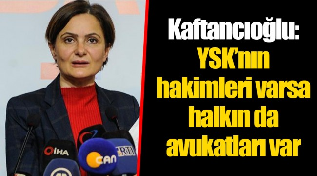 Kaftancıoğlu: YSK'nın hakimleri varsa halkın da avukatları var