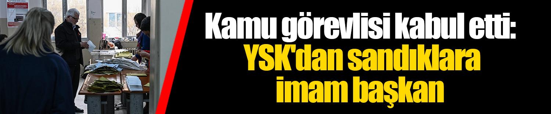 Kamu görevlisi kabul etti: YSK'dan sandıklara imam başkan