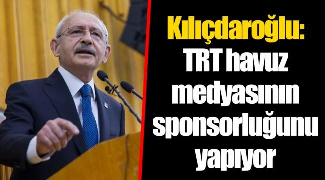 Kılıçdaroğlu: TRT havuz medyasının sponsorluğunu yapıyor