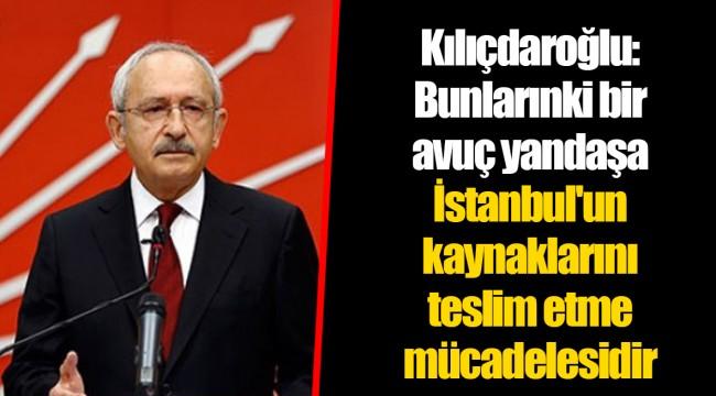 Kılıçdaroğlu: Bunlarınki bir avuç yandaşa İstanbul'un kaynaklarını teslim etme mücadelesidir