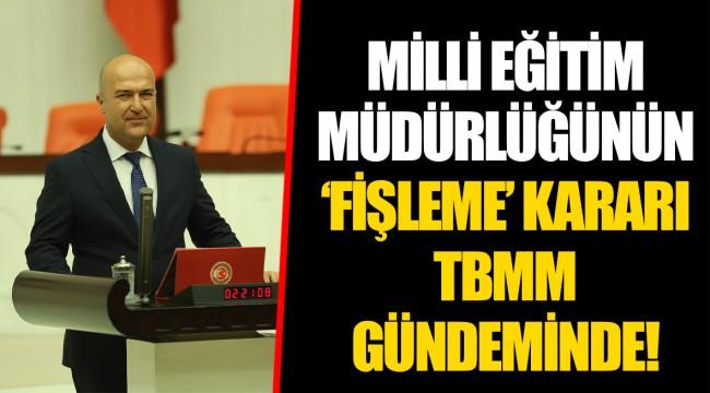 MİLLİ EĞİTİM MÜDÜRLÜĞÜNÜN 'FİŞLEME' KARARI TBMM GÜNDEMİNDE!