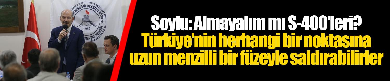 Soylu: Almayalım mı S-400'leri? Türkiye'nin herhangi bir noktasına uzun menzilli bir füzeyle saldırabilirler