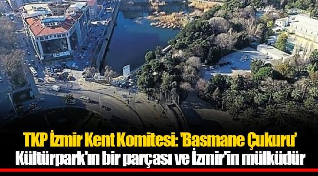 TKP İzmir Kent Komitesi: 'Basmane Çukuru' Kültürpark'ın bir parçası ve İzmir'in mülküdür