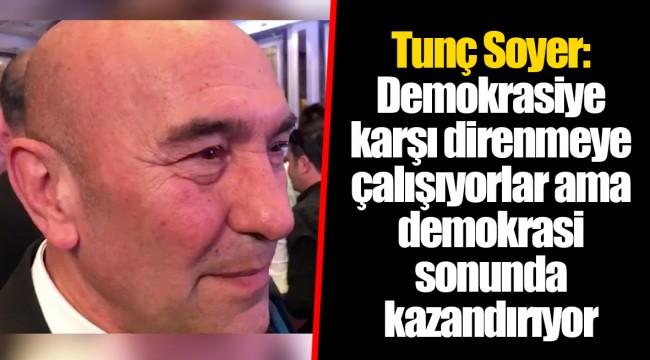 Tunç Soyer: Demokrasiye karşı direnmeye çalışıyorlar ama demokrasi sonunda kazandırıyor