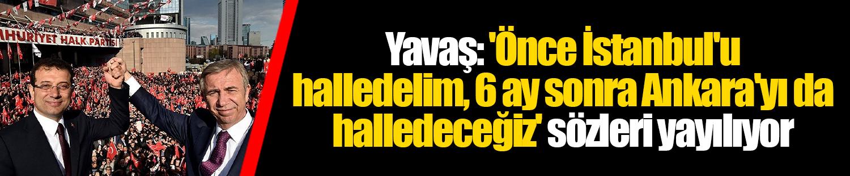 Yavaş: 'Önce İstanbul'u halledelim, 6 ay sonra Ankara'yı da halledeceğiz' sözleri yayılıyor