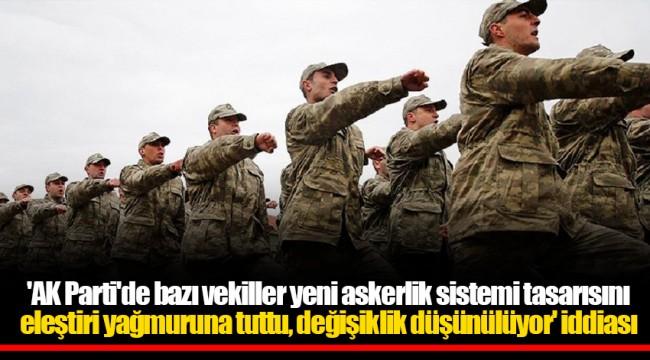 'AK Parti'de bazı vekiller yeni askerlik sistemi tasarısını eleştiri yağmuruna tuttu, değişiklik düşünülüyor' iddiası