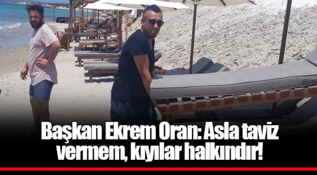 Başkan Ekrem Oran: Asla taviz vermem, kıyılar halkındır!
