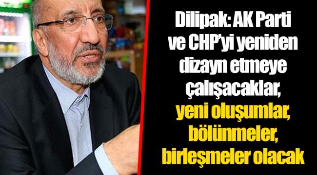 Dilipak: AK Parti ve CHP'yi yeniden dizayn etmeye çalışacaklar, yeni oluşumlar, bölünmeler, birleşmeler olacak