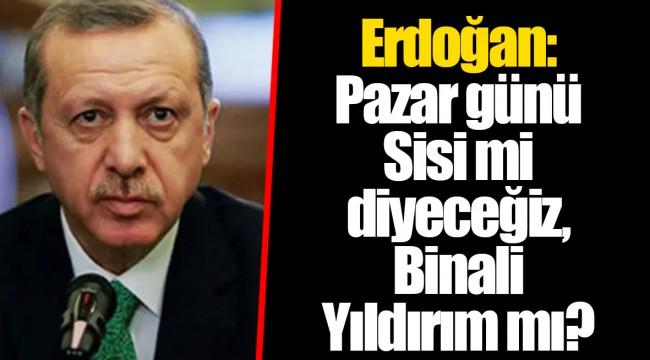 Erdoğan: Pazar günü Sisi mi diyeceğiz, Binali Yıldırım mı?