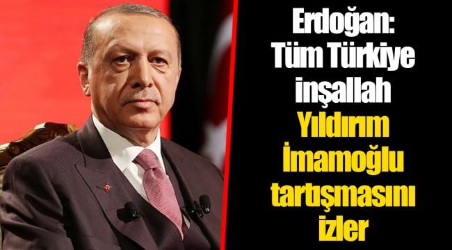 Erdoğan: Tüm Türkiye inşallah Yıldırım-İmamoğlu tartışmasını izler