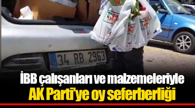İBB çalışanları ve malzemeleriyle AK Parti'ye oy seferberliği