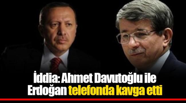 İddia: Ahmet Davutoğlu ile Erdoğan telefonda kavga etti