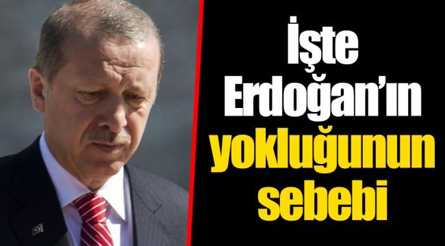 İşte Erdoğan'ın yokluğunun sebebi