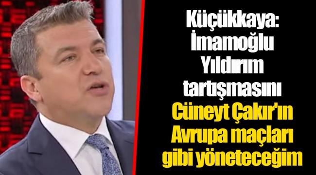 Küçükkaya: İmamoğlu-Yıldırım tartışmasını Cüneyt Çakır'ın Avrupa maçları gibi yöneteceğim