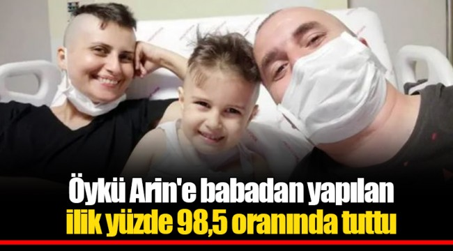 Öykü Arin'e babadan yapılan ilik yüzde 98,5 oranında tuttu