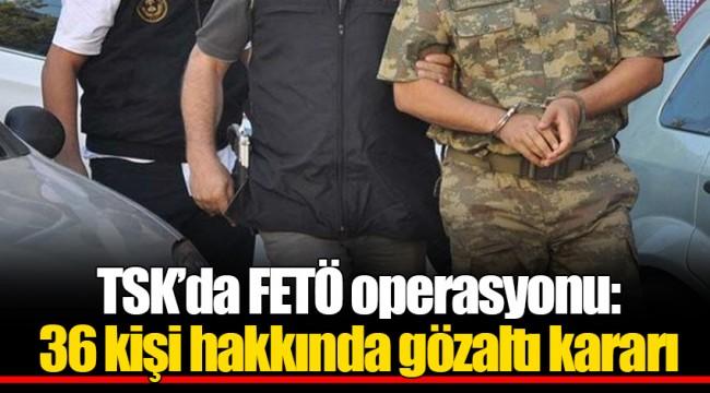 TSK'da FETÖ operasyonu: 36 kişi hakkında gözaltı kararı