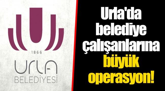 Urla'da belediye çalışanlarına büyük operasyon!