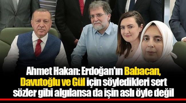 Ahmet Hakan: Erdoğan'ın Babacan, Davutoğlu ve Gül için söyledikleri sert sözler gibi algılansa da işin aslı öyle değil