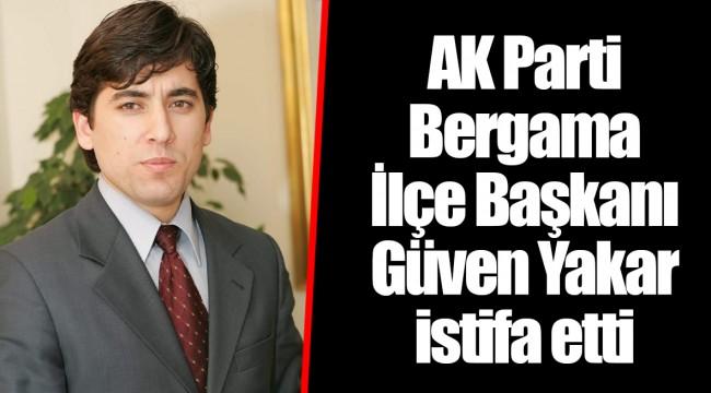 AK Parti Bergama İlçe Başkanı Güven Yakar istifa etti