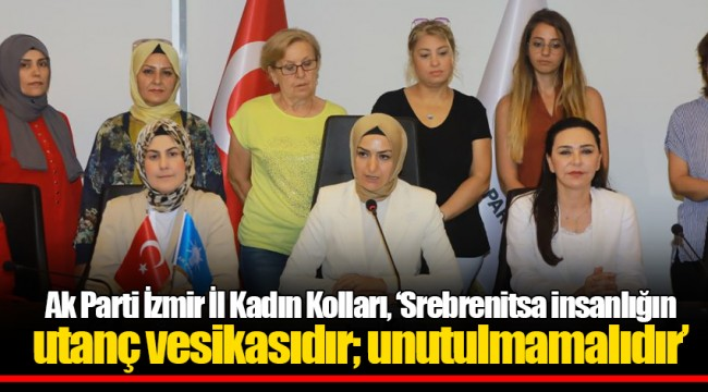 Ak Parti İzmir İl Kadın Kolları, 'Srebrenitsa insanlığın utanç vesikasıdır; unutulmamalıdır'