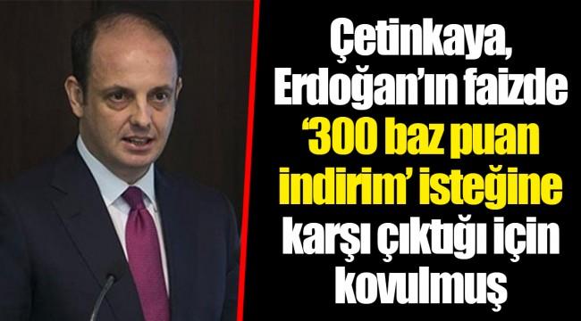 Çetinkaya, Erdoğan'ın faizde '300 baz puan indirim' isteğine karşı çıktığı için kovulmuş