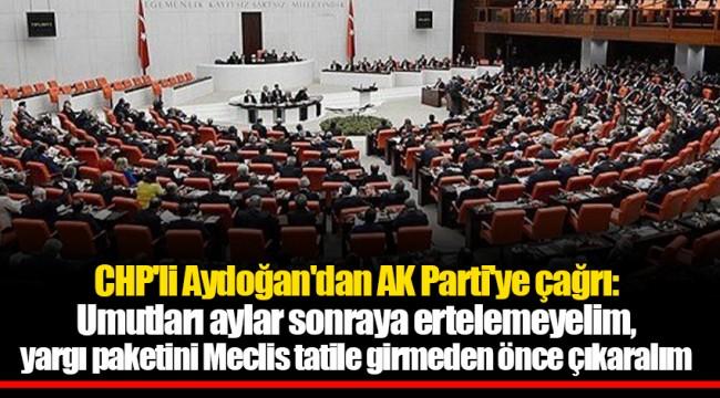 CHP'li Aydoğan'dan AK Parti'ye çağrı: Umutları aylar sonraya ertelemeyelim, yargı paketini Meclis tatile girmeden önce çıkaralım