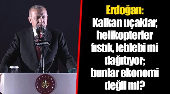 Cumhurbaşkanı Erdoğan: Kalkan uçaklar, helikopterler fıstık, leblebi mi dağıtıyor; bunlar ekonomi değil mi?