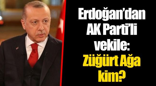 Erdoğan'dan AK Parti'li vekile: Züğürt Ağa kim?