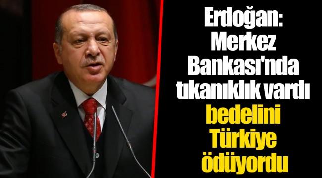 Erdoğan: Merkez Bankası'nda tıkanıklık vardı bedelini Türkiye ödüyordu