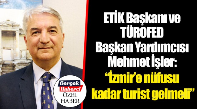 """ETİK Başkanı ve TÜROFED Başkan Yardımcısı Mehmet İşler: """"İzmir'e nüfusu kadar turist gelmeli"""""""