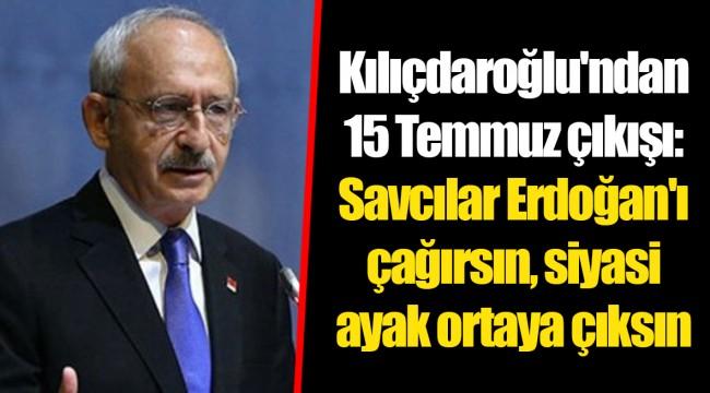 Kılıçdaroğlu'ndan 15 Temmuz çıkışı: Savcılar Erdoğan'ı çağırsın, siyasi ayak ortaya çıksın