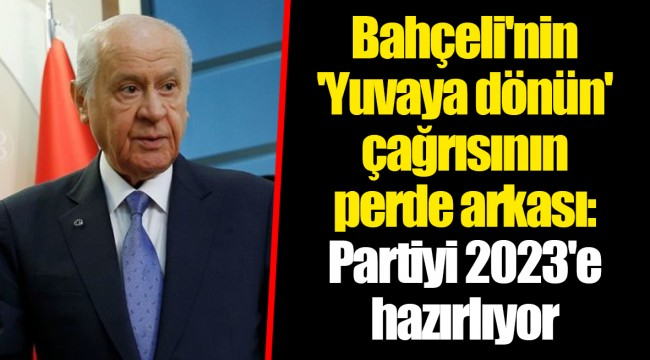 Bahçeli'nin 'Yuvaya dönün' çağrısının perde arkası: Partiyi 2023'e hazırlıyor