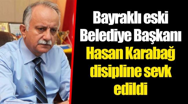 Bayraklı eski Belediye Başkanı Hasan Karabağ disipline sevk edildi