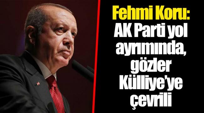 Fehmi Koru: AK Parti yol ayrımında, gözler Külliye'ye çevrili