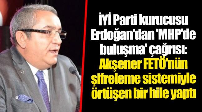 İYİ Parti kurucusu Erdoğan'dan 'MHP'de buluşma' çağrısı: Akşener FETÖ'nün şifreleme sistemiyle örtüşen bir hile yaptı