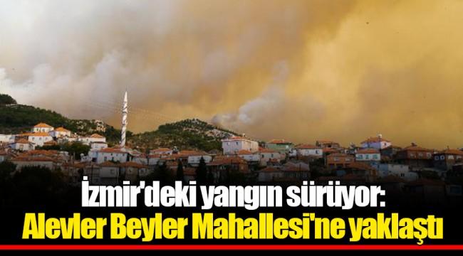 İzmir'deki yangın sürüyor: Alevler Beyler Mahallesi'ne yaklaştı