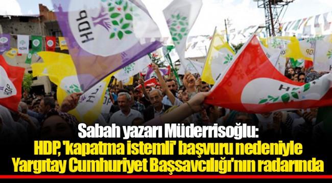 Sabah yazarı Müderrisoğlu: HDP, 'kapatma istemli' başvuru nedeniyle Yargıtay Cumhuriyet Başsavcılığı'nın radarında