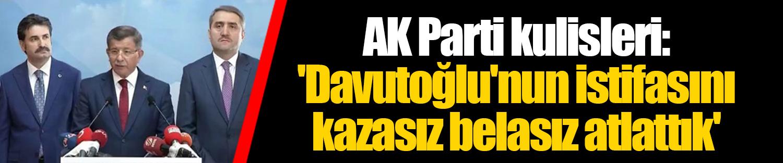 AK Parti kulisleri: 'Davutoğlu'nun istifasını kazasız belasız atlattık'