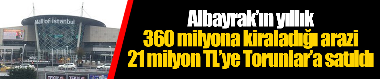 Albayrak'ın yıllık 360 milyona kiraladığı arazi 21 milyon TL'ye Torunlar'a satıldı