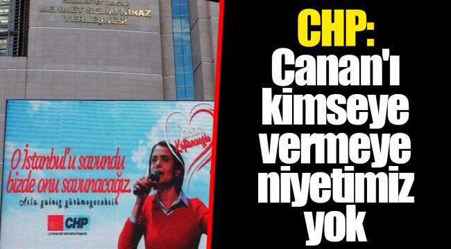 CHP: Canan'ı kimseye vermeye niyetimiz yok
