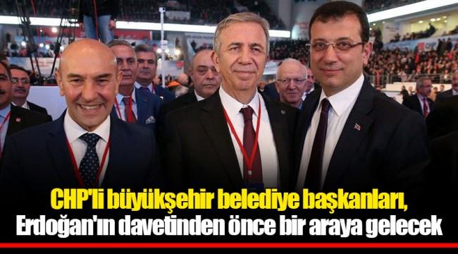 CHP'li büyükşehir belediye başkanları, Erdoğan'ın davetinden önce bir araya gelecek