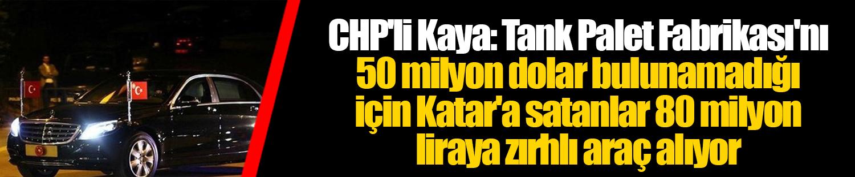CHP'li Kaya: Tank Palet Fabrikası'nı 50 milyon dolar bulunamadığı için Katar'a satanlar 80 milyon liraya zırhlı araç alıyor
