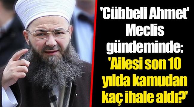'Cübbeli Ahmet' Meclis gündeminde: 'Ailesi son 10 yılda kamudan kaç ihale aldı?'