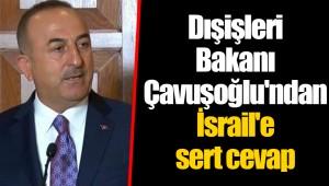 Dışişleri Bakanı Çavuşoğlu'ndan İsrail'e sert cevap