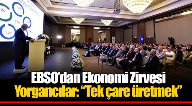 """EBSO'dan Ekonomi Zirvesi Yorgancılar: """"Tek çare üretmek"""""""