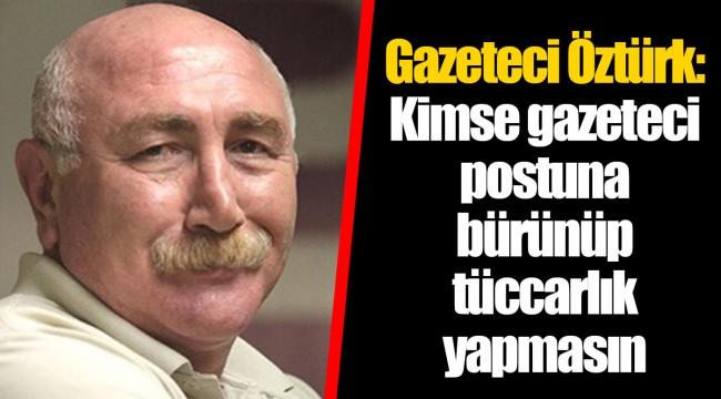 Gazeteci Öztürk: Kimse gazeteci postuna bürünüp tüccarlık yapmasın