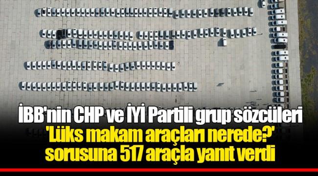 İBB'nin CHP ve İYİ Partili grup sözcüleri 'Lüks makam araçları nerede?' sorusuna 517 araçla yanıt verdi